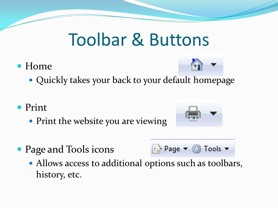 Toolbar & Buttons Home Quickly takes your back to your default homepage Print Print the website you are viewing Page and Tools icons Allows access to