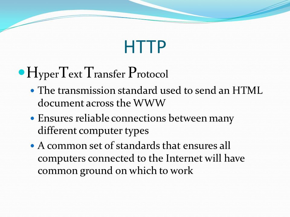 HTTP H yper T ext T ransfer P rotocol The transmission standard used to send an HTML document across the WWW Ensures reliable connections between many