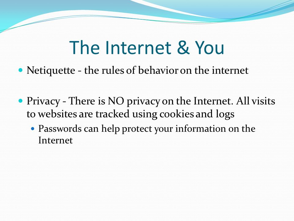The Internet & You Netiquette - the rules of behavior on the internet Privacy - There is NO privacy on the Internet. All visits to websites are tracke