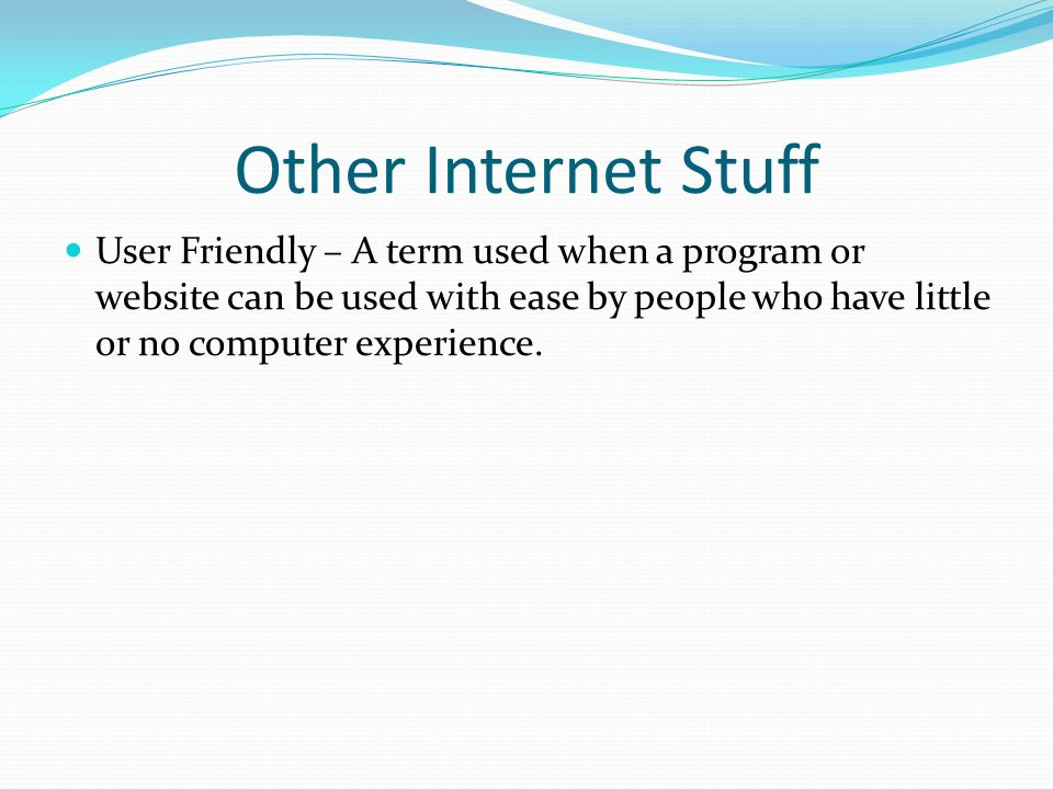 Other Internet Stuff User Friendly – A term used when a program or website can be used with ease by people who have little or no computer experience.