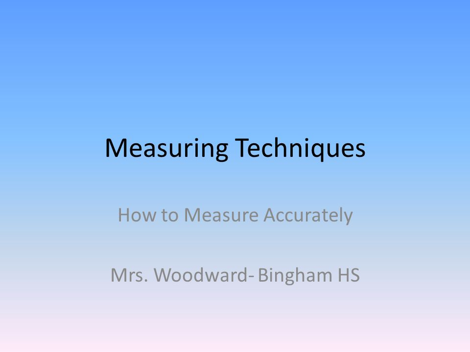 Measuring Techniques How to Measure Accurately Mrs. Woodward- Bingham HS
