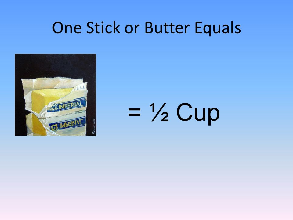 One Stick or Butter Equals = ½ Cup