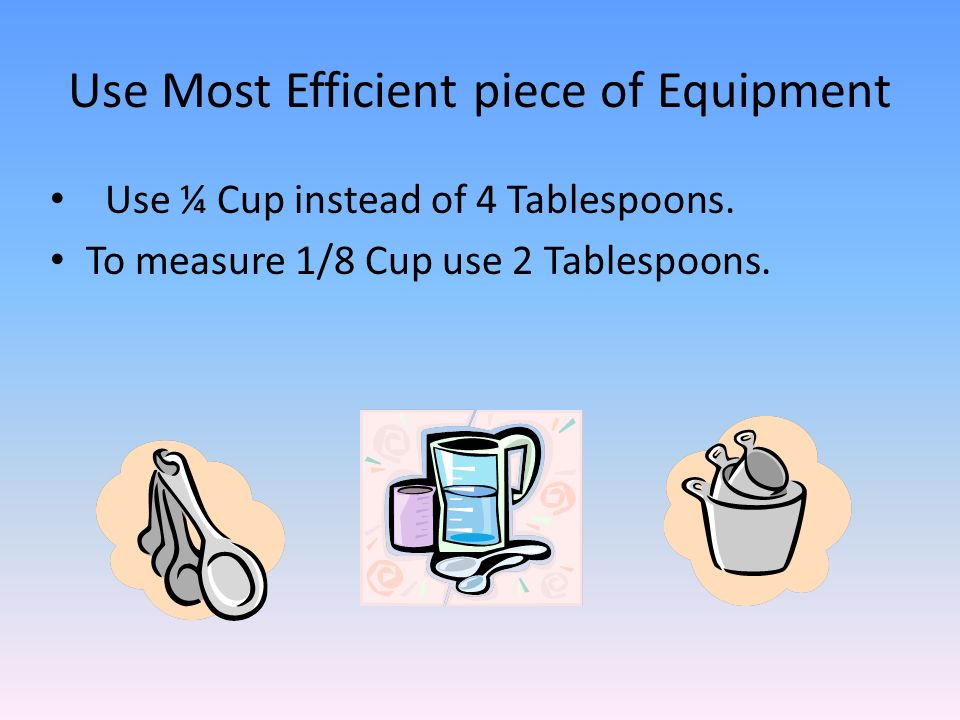 Use Most Efficient piece of Equipment Use ¼ Cup instead of 4 Tablespoons. To measure 1/8 Cup use 2 Tablespoons.