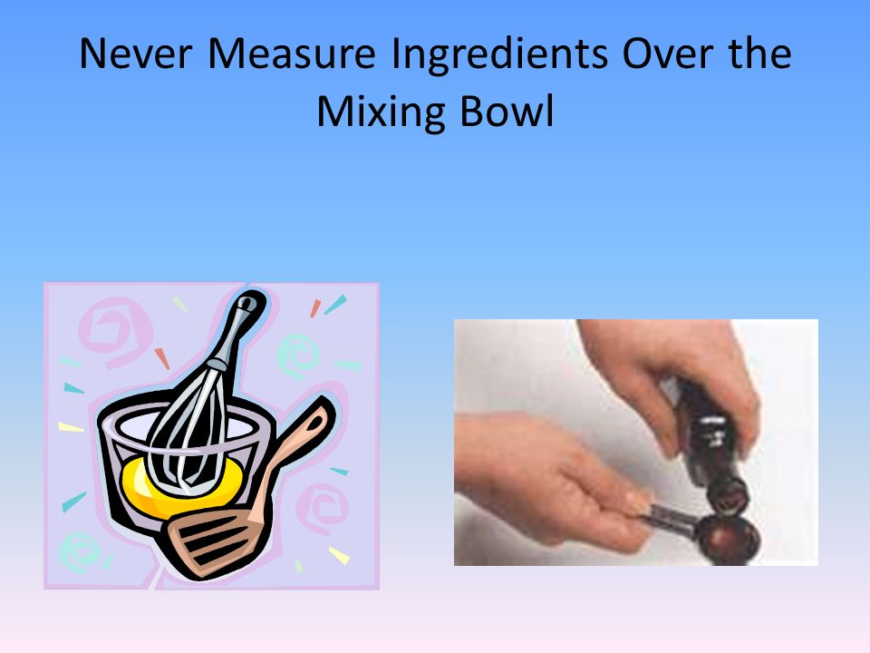 Never Measure Ingredients Over the Mixing Bowl