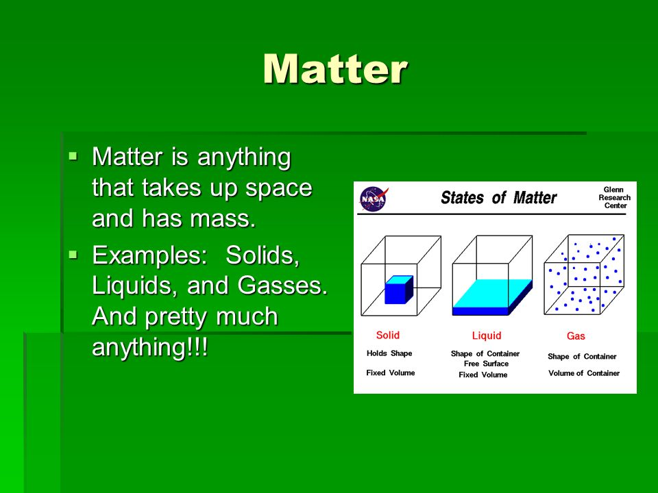 Matter Matter is anything that takes up space and has mass. Matter is anything that takes up space and has mass. Examples: Solids, Liquids, and Gasses