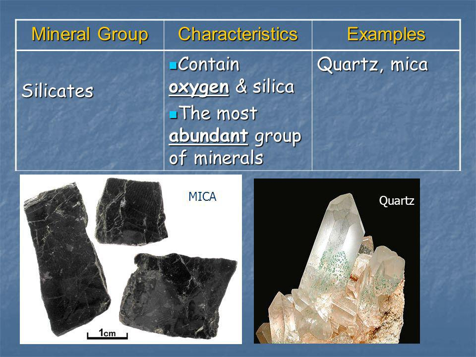 Mineral Group CharacteristicsExamples Silicates Contain oxygen & silica Contain oxygen & silica The most abundant group of minerals The most abundant