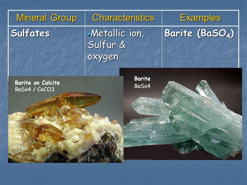Mineral Group CharacteristicsExamples Sulfates Metallic ion, Sulfur & oxygen Metallic ion, Sulfur & oxygen Barite (BaSO 4 ) Barite on Calcite BaSo4 / CaCO3 Barite BaSo4