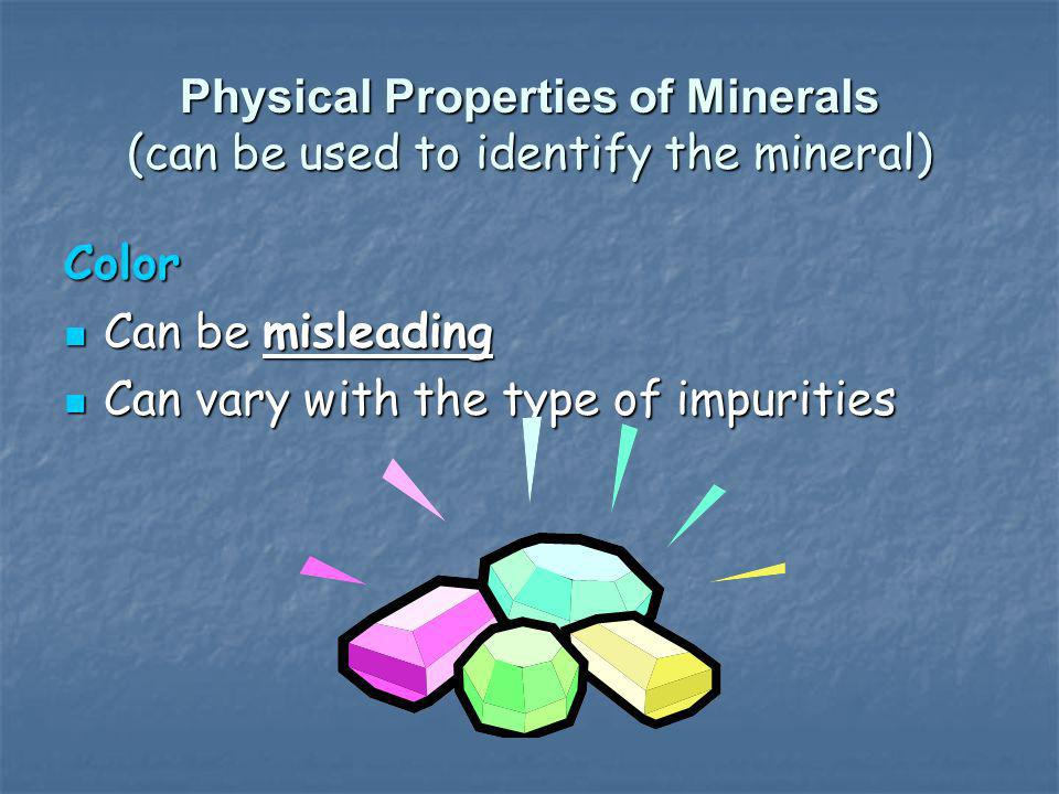 Physical Properties of Minerals (can be used to identify the mineral) Color Can be misleading Can be misleading Can vary with the type of impurities C
