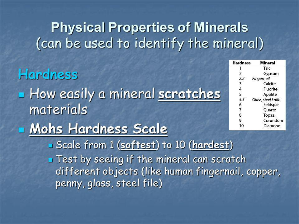 Physical Properties of Minerals (can be used to identify the mineral) Hardness How easily a mineral scratches materials How easily a mineral scratches