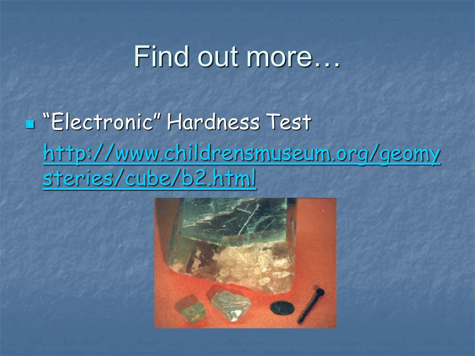 Find out more… Electronic Hardness Test Electronic Hardness Test http://www.childrensmuseum.org/geomy steries/cube/b2.html http://www.childrensmuseum.