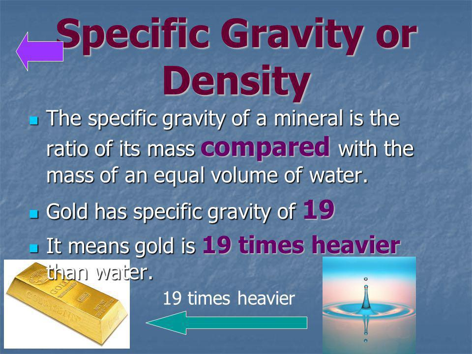 Specific Gravity or Density The specific gravity of a mineral is the ratio of its mass compared with the mass of an equal volume of water. The specifi