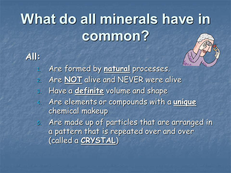 What do all minerals have in common? All: 1. Are formed by natural processes. 2. Are NOT alive and NEVER were alive 3. Have a definite volume and shap