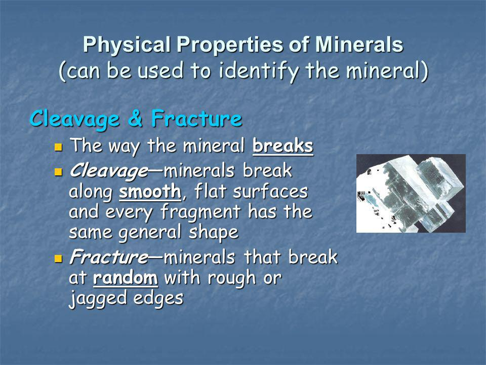Physical Properties of Minerals (can be used to identify the mineral) Cleavage & Fracture The way the mineral breaks The way the mineral breaks Cleava