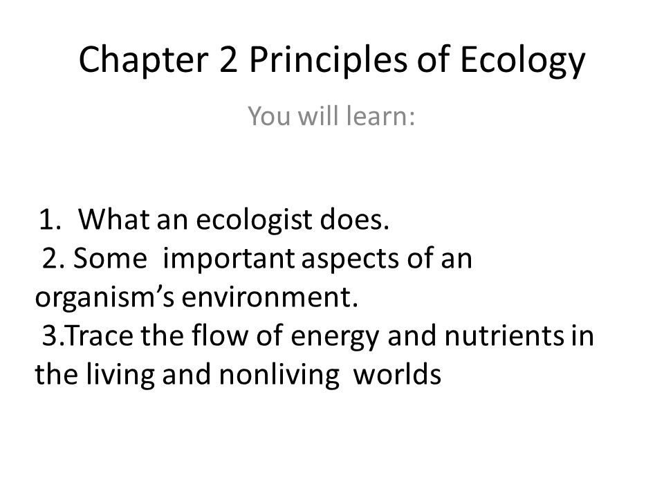 Chapter 2 Principles of Ecology You will learn: 1. What an ecologist does. 2. Some important aspects of an organisms environment. 3.Trace the flow of