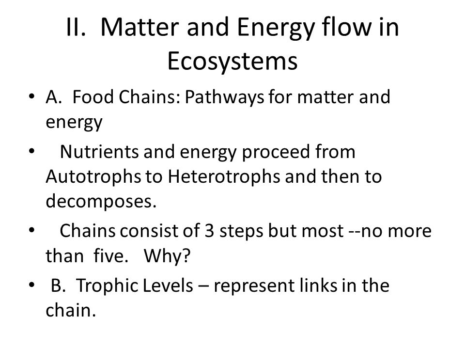 II. Matter and Energy flow in Ecosystems A. Food Chains: Pathways for matter and energy Nutrients and energy proceed from Autotrophs to Heterotrophs a