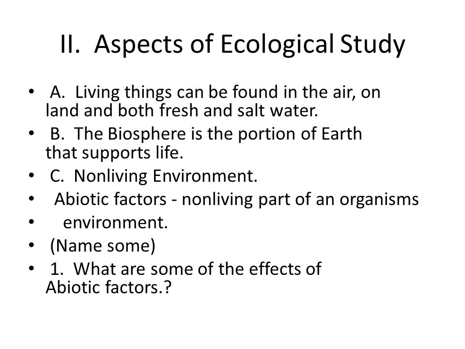 II. Aspects of Ecological Study A. Living things can be found in the air, on land and both fresh and salt water. B. The Biosphere is the portion of Ea