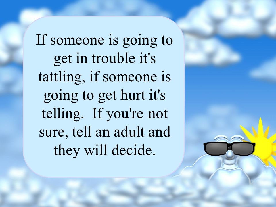 If someone is going to get in trouble it s tattling, if someone is going to get hurt it s telling.