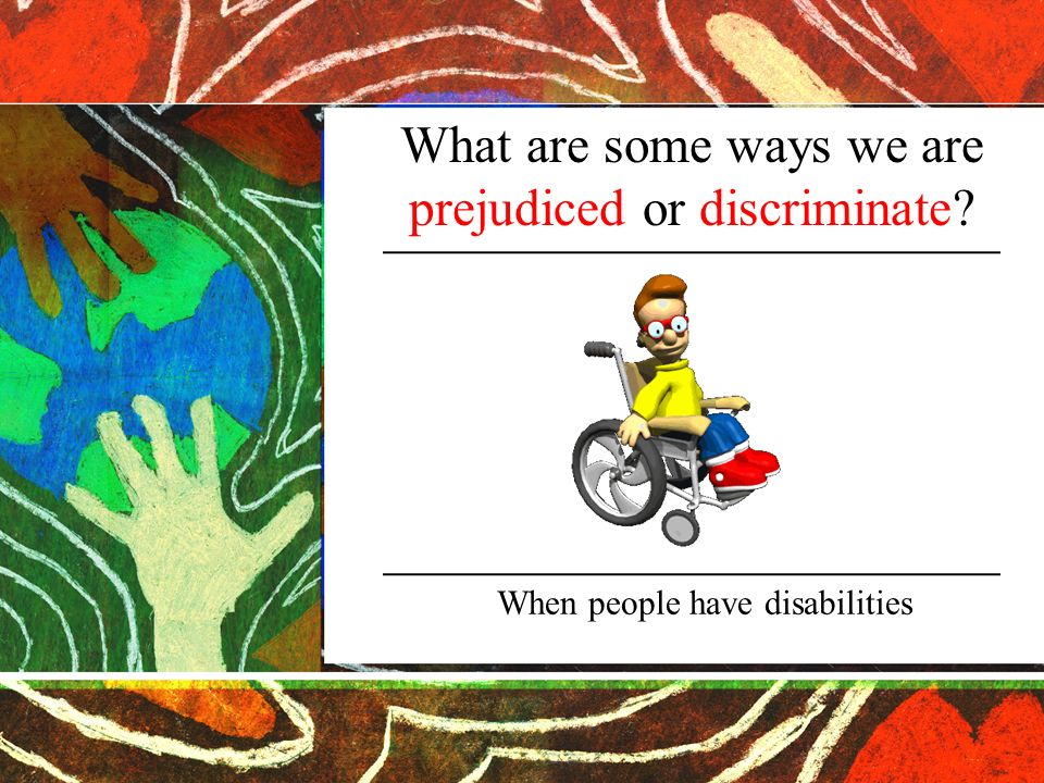 What are some ways we are prejudiced or discriminate When people have disabilities