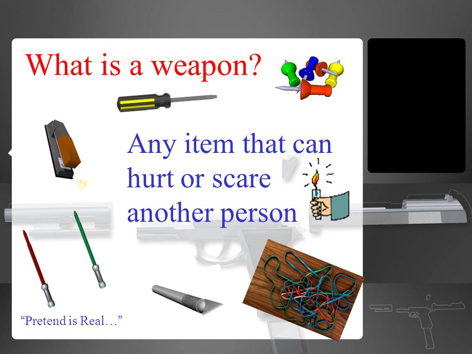 What is a weapon Pretend is Real… Any item that can hurt or scare another person