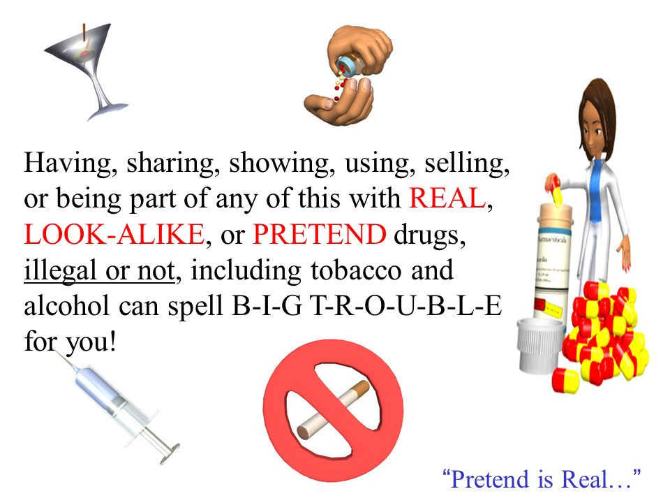 Having, sharing, showing, using, selling, or being part of any of this with REAL, LOOK-ALIKE, or PRETEND drugs, illegal or not, including tobacco and alcohol can spell B-I-G T-R-O-U-B-L-E for you.