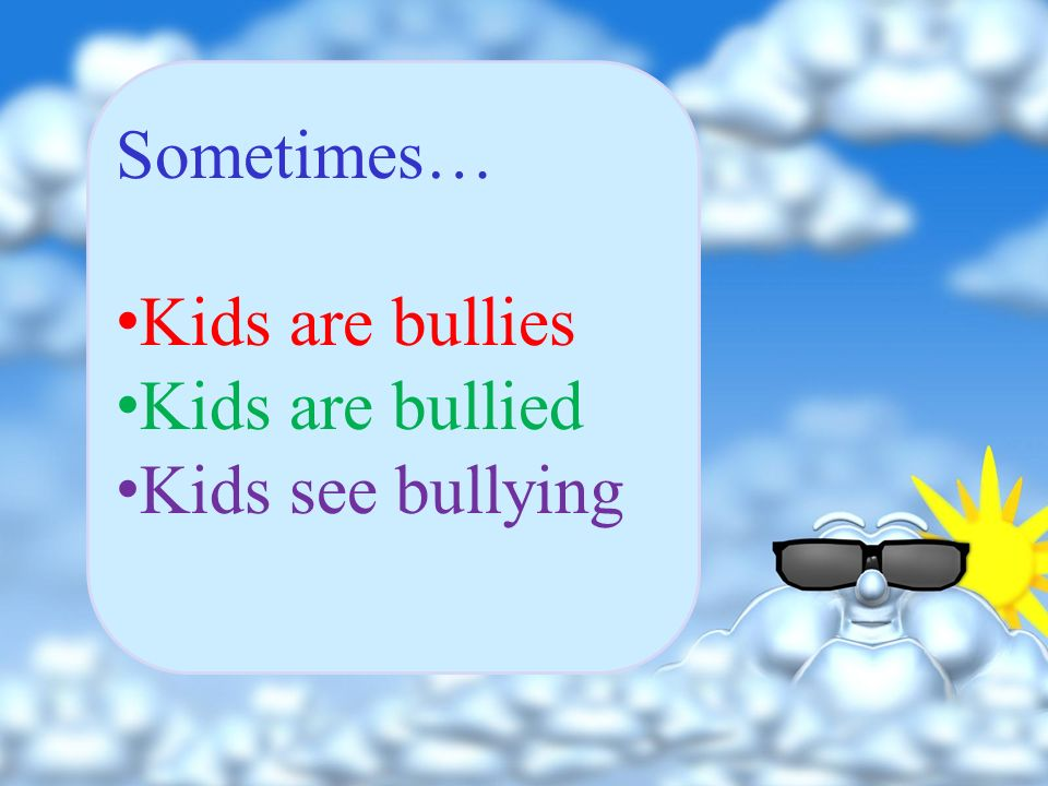 Sometimes… Kids are bullies Kids are bullied Kids see bullying