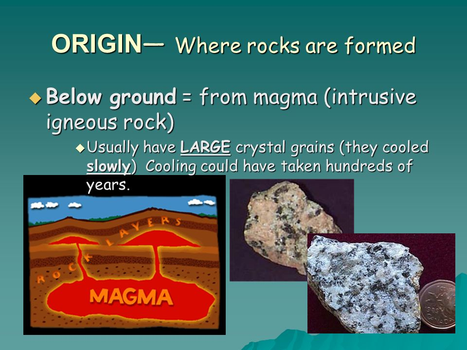 ORIGIN Where rocks are formed Below ground = from magma (intrusive igneous rock) Below ground = from magma (intrusive igneous rock) Usually have LARGE crystal grains (they cooled slowly) Cooling could have taken hundreds of years.