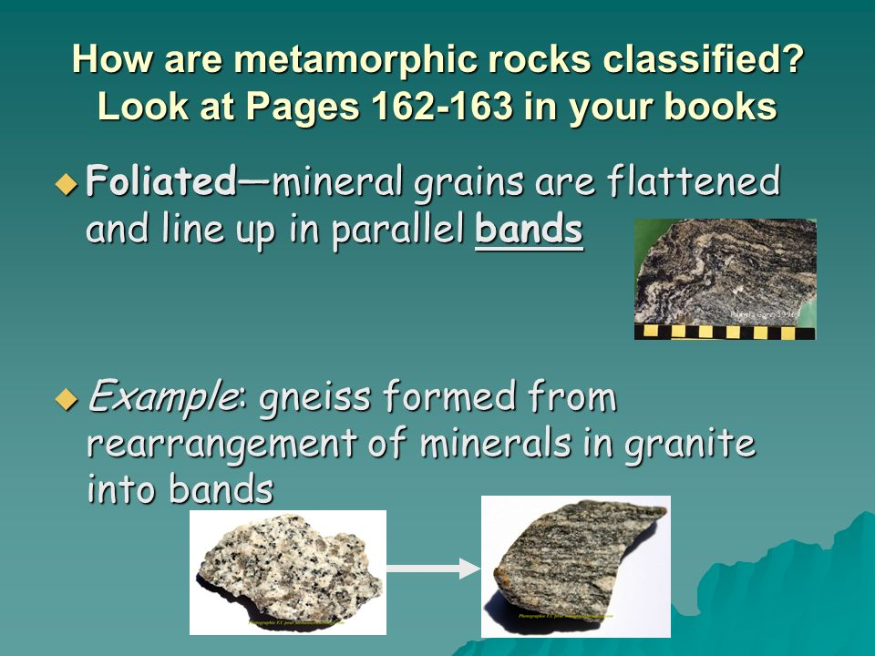 How are metamorphic rocks classified? Look at Pages 162-163 in your books Foliatedmineral grains are flattened and line up in parallel bands Foliatedm