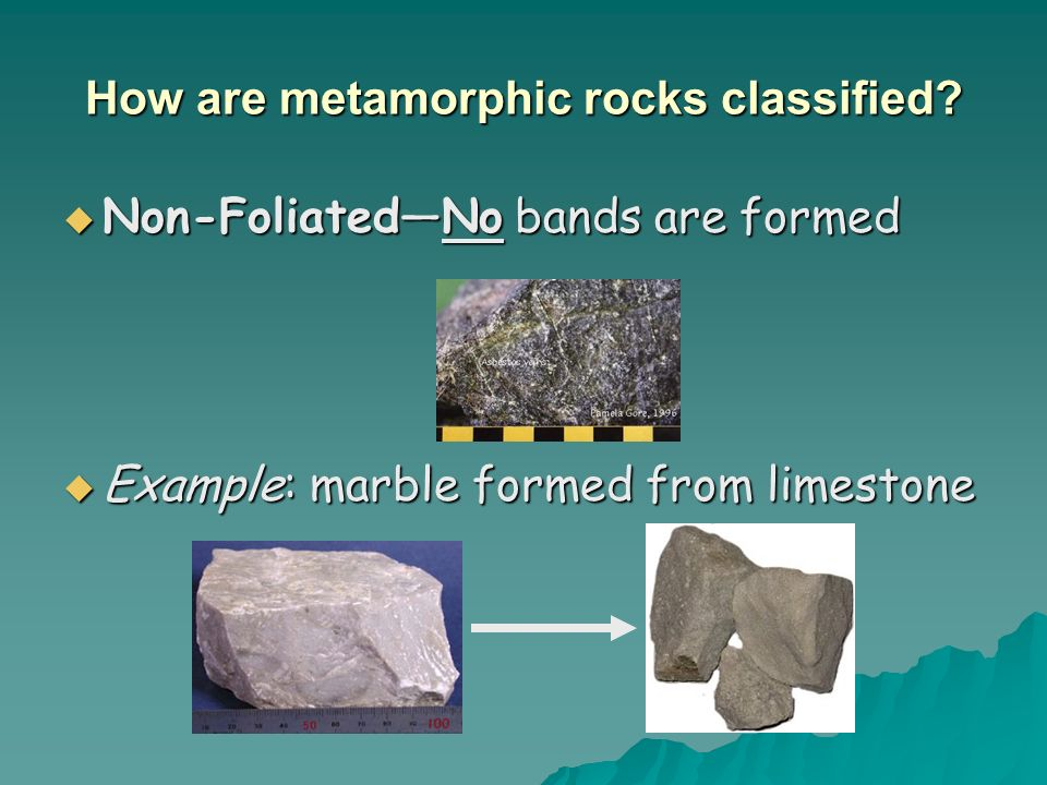 How are metamorphic rocks classified? Non-FoliatedNo bands are formed Non-FoliatedNo bands are formed Example: marble formed from limestone Example: m