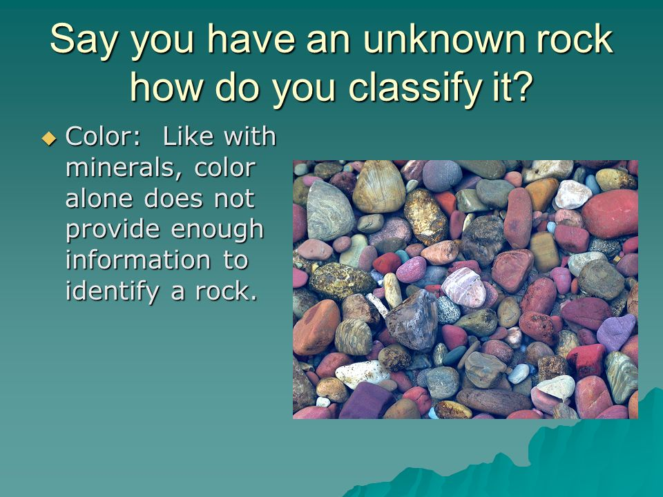 Say you have an unknown rock how do you classify it? Color: Like with minerals, color alone does not provide enough information to identify a rock. Co