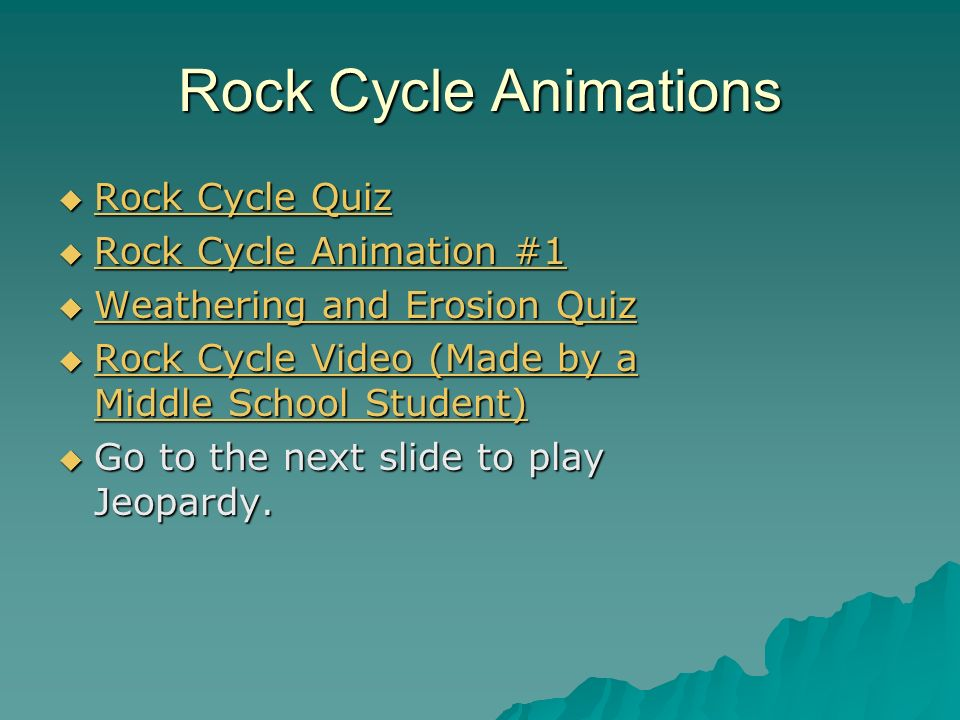 Rock Cycle Animations Rock Cycle Quiz Rock Cycle Quiz Rock Cycle Quiz Rock Cycle Quiz Rock Cycle Animation #1 Rock Cycle Animation #1 Rock Cycle Animation #1 Rock Cycle Animation #1 Weathering and Erosion Quiz Weathering and Erosion Quiz Weathering and Erosion Quiz Weathering and Erosion Quiz Rock Cycle Video (Made by a Middle School Student) Rock Cycle Video (Made by a Middle School Student) Rock Cycle Video (Made by a Middle School Student) Rock Cycle Video (Made by a Middle School Student) Go to the next slide to play Jeopardy.
