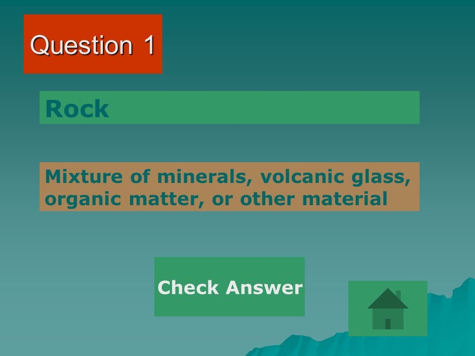 Question 1 Mixture of minerals, volcanic glass, organic matter, or other material Rock Check Answer
