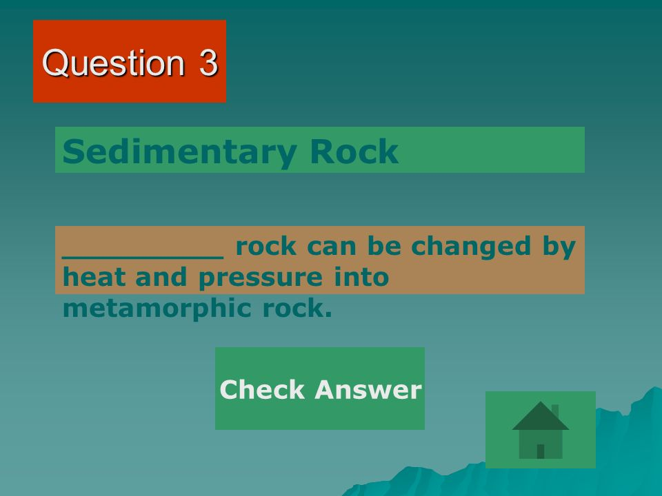 Question 3 _________ rock can be changed by heat and pressure into metamorphic rock.