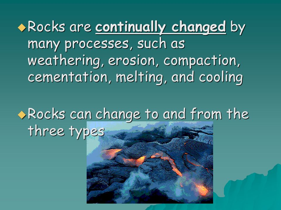 Rocks are continually changed by many processes, such as weathering, erosion, compaction, cementation, melting, and cooling Rocks are continually chan