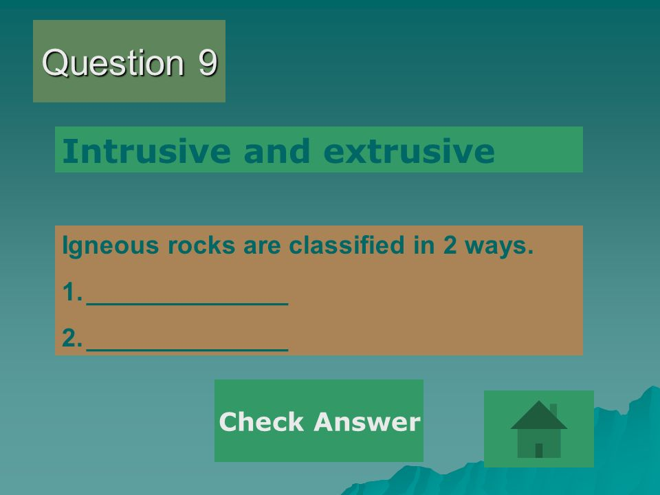 Question 9 Igneous rocks are classified in 2 ways. 1.______________ 2.______________ Intrusive and extrusive Check Answer