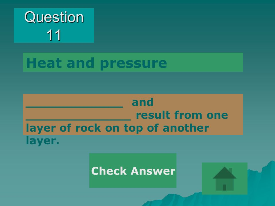 Question 11 _____________ and ______________ result from one layer of rock on top of another layer. Heat and pressure Check Answer