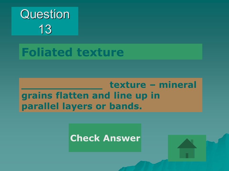 Question 13 _____________ texture – mineral grains flatten and line up in parallel layers or bands. Foliated texture Check Answer