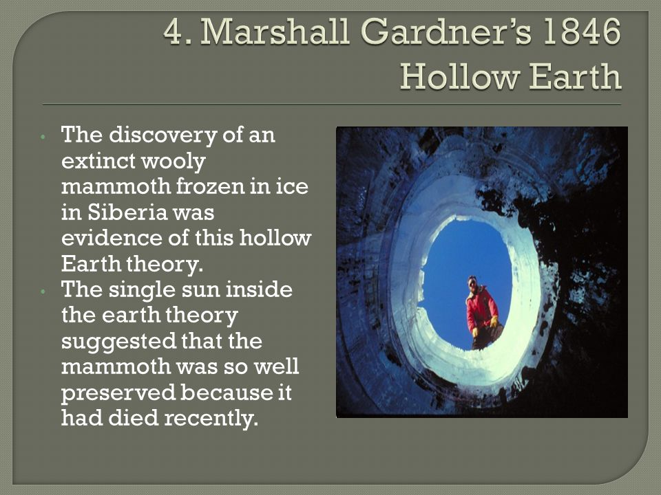 The discovery of an extinct wooly mammoth frozen in ice in Siberia was evidence of this hollow Earth theory. The single sun inside the earth theory su