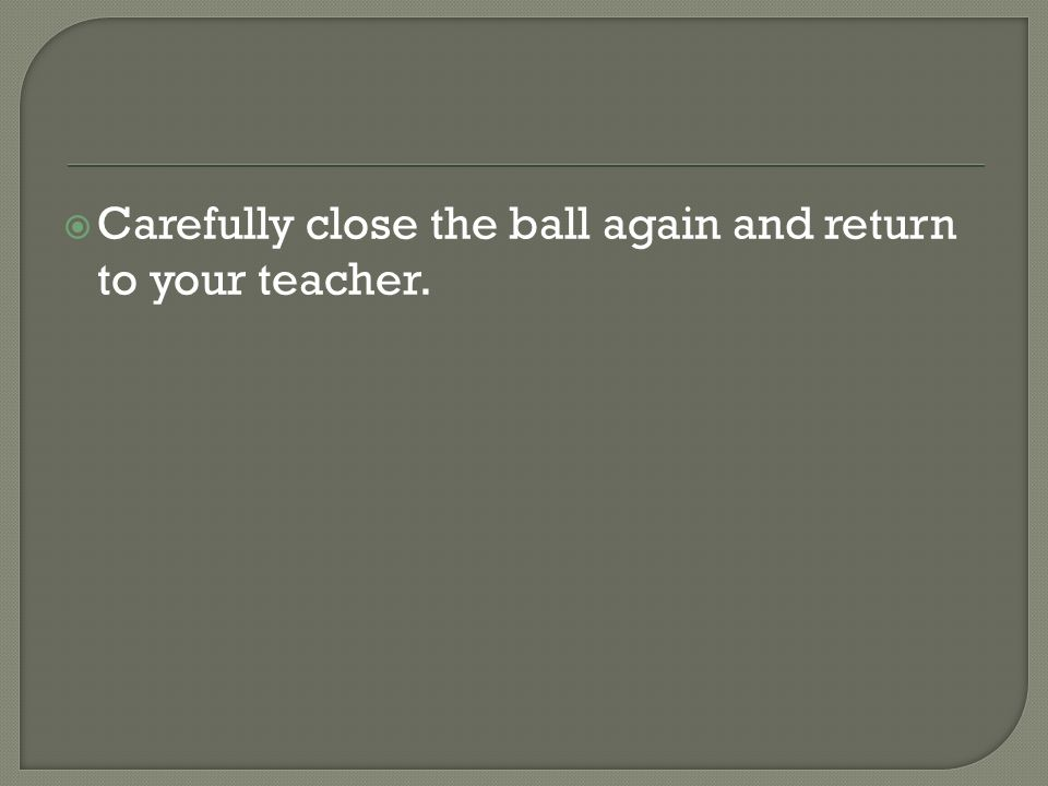 Carefully close the ball again and return to your teacher.