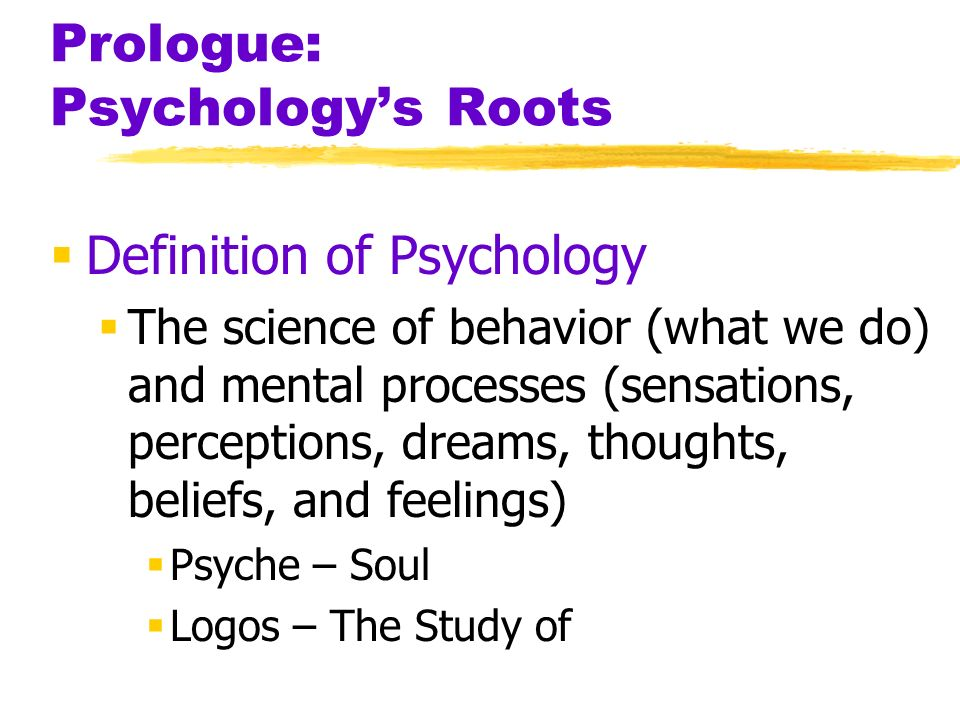 Prologue: Psychologys Roots Definition of Psychology The science of behavior (what we do) and mental processes (sensations, perceptions, dreams, thoug