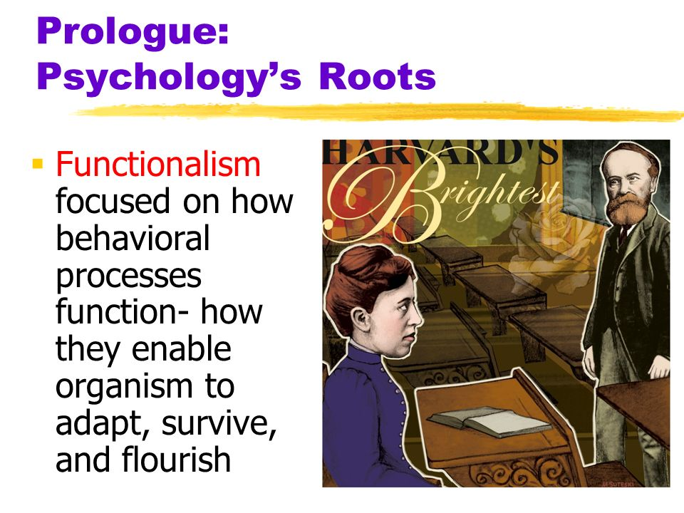 Prologue: Psychologys Roots Functionalism focused on how behavioral processes function- how they enable organism to adapt, survive, and flourish