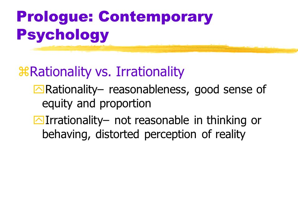 Prologue: Contemporary Psychology zRationality vs. Irrationality yRationality– reasonableness, good sense of equity and proportion yIrrationality– not