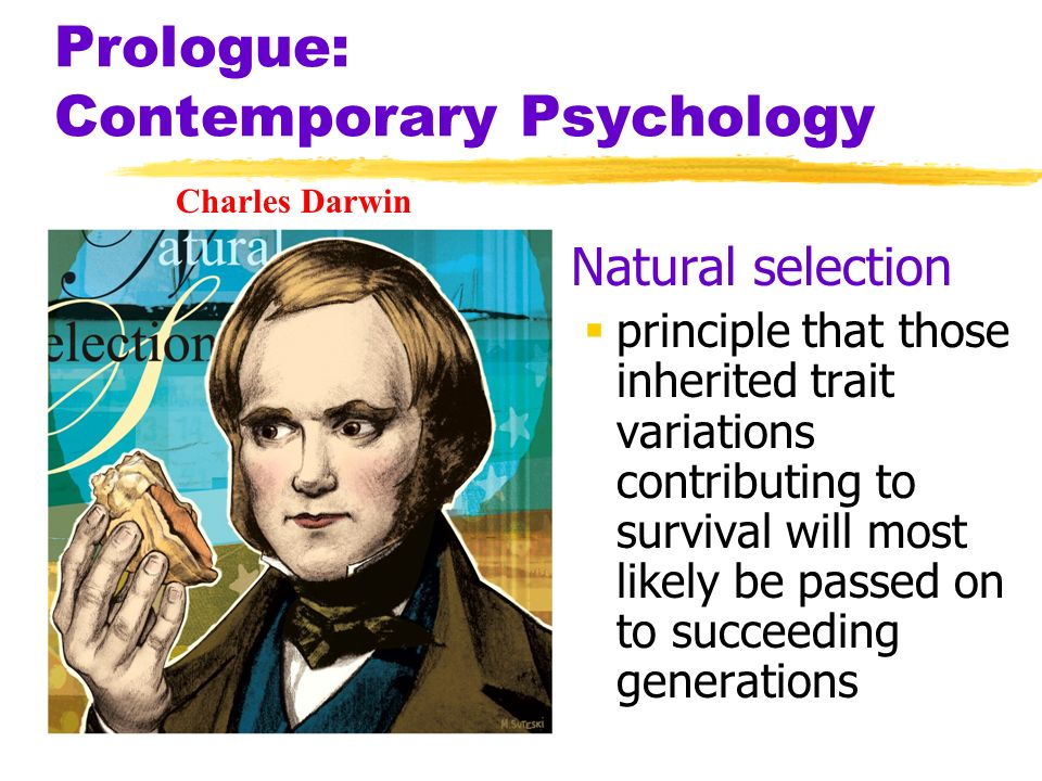 Prologue: Contemporary Psychology Natural selection principle that those inherited trait variations contributing to survival will most likely be passe