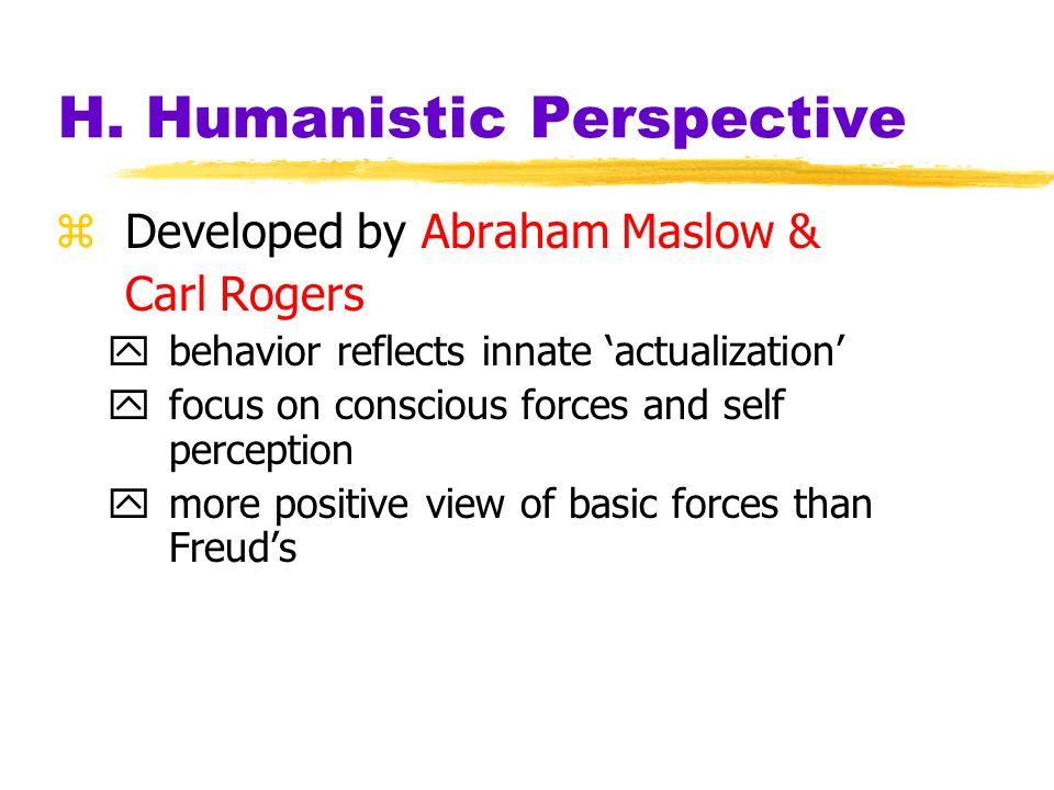 H. Humanistic Perspective zDzDeveloped by Abraham Maslow & Carl Rogers ybybehavior reflects innate actualization yfyfocus on conscious forces and self