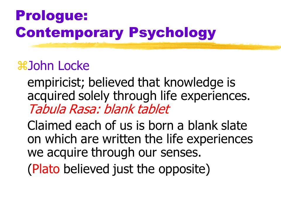 Prologue: Contemporary Psychology zJohn Locke empiricist; believed that knowledge is acquired solely through life experiences. Tabula Rasa: blank tabl