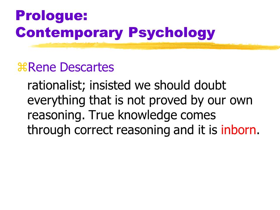 Prologue: Contemporary Psychology zRene Descartes rationalist; insisted we should doubt everything that is not proved by our own reasoning. True knowl