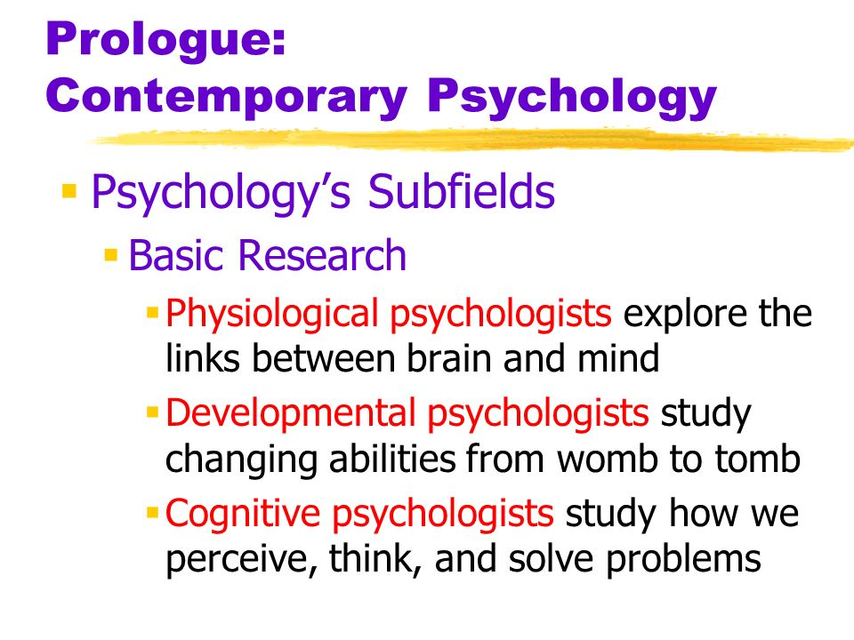 Prologue: Contemporary Psychology Psychologys Subfields Basic Research Physiological psychologists explore the links between brain and mind Developmen