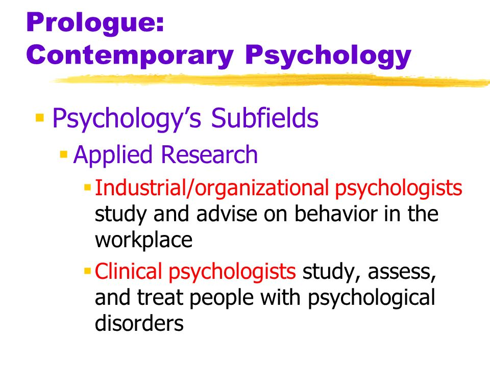 Prologue: Contemporary Psychology Psychologys Subfields Applied Research Industrial/organizational psychologists study and advise on behavior in the w