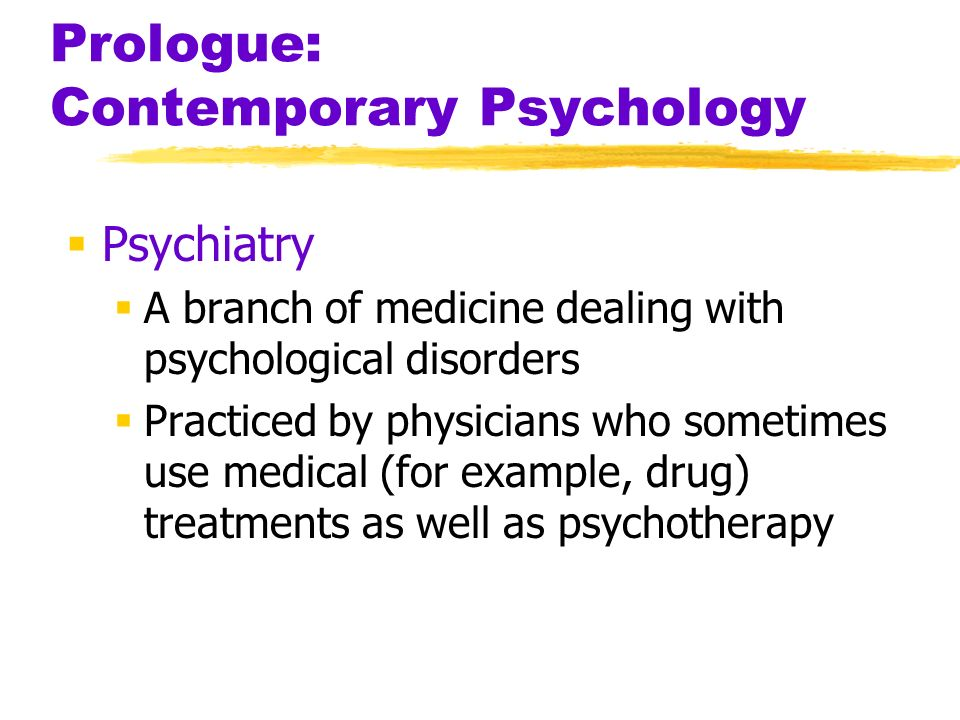 Prologue: Contemporary Psychology Psychiatry A branch of medicine dealing with psychological disorders Practiced by physicians who sometimes use medic