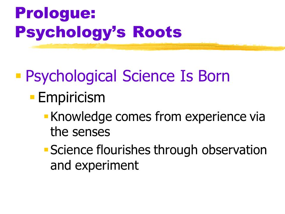 Prologue: Psychologys Roots Psychological Science Is Born Empiricism Knowledge comes from experience via the senses Science flourishes through observa