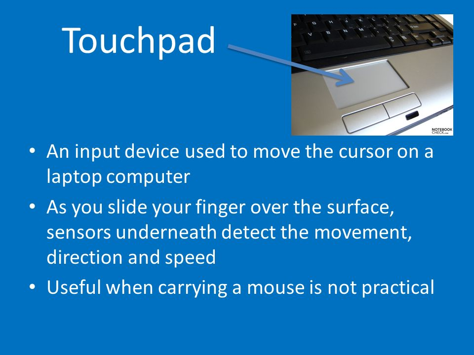 Touchpad An input device used to move the cursor on a laptop computer As you slide your finger over the surface, sensors underneath detect the movemen
